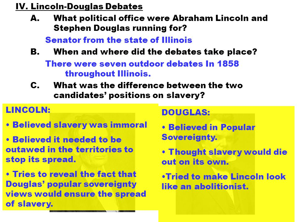 IV. Lincoln-Douglas Debates A.What political office were Abraham Lincoln and Stephen Douglas running for? Senator from the state of Illinois B.When an
