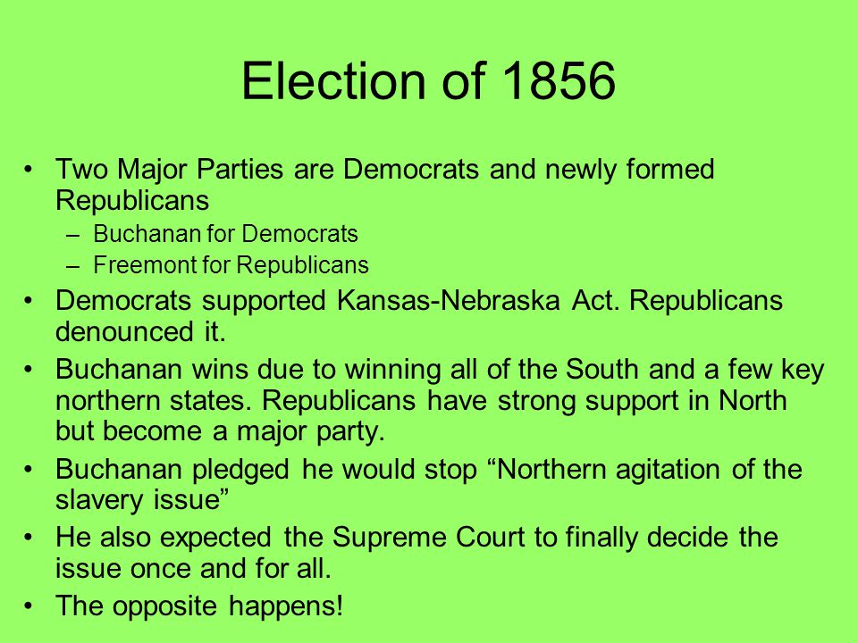 Election of 1856 Two Major Parties are Democrats and newly formed Republicans –Buchanan for Democrats –Freemont for Republicans Democrats supported Ka