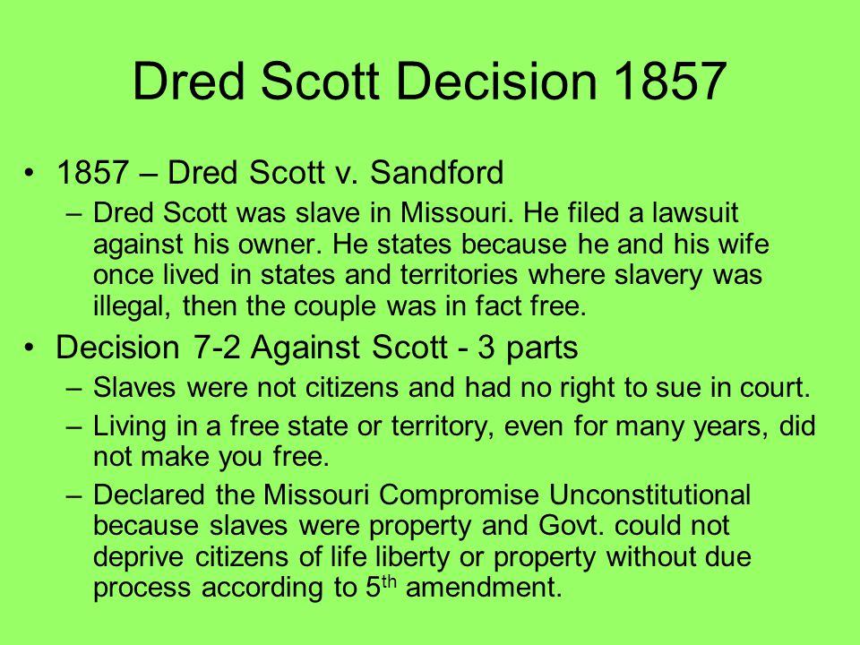 Dred Scott Decision 1857 1857 – Dred Scott v. Sandford –Dred Scott was slave in Missouri. He filed a lawsuit against his owner. He states because he a