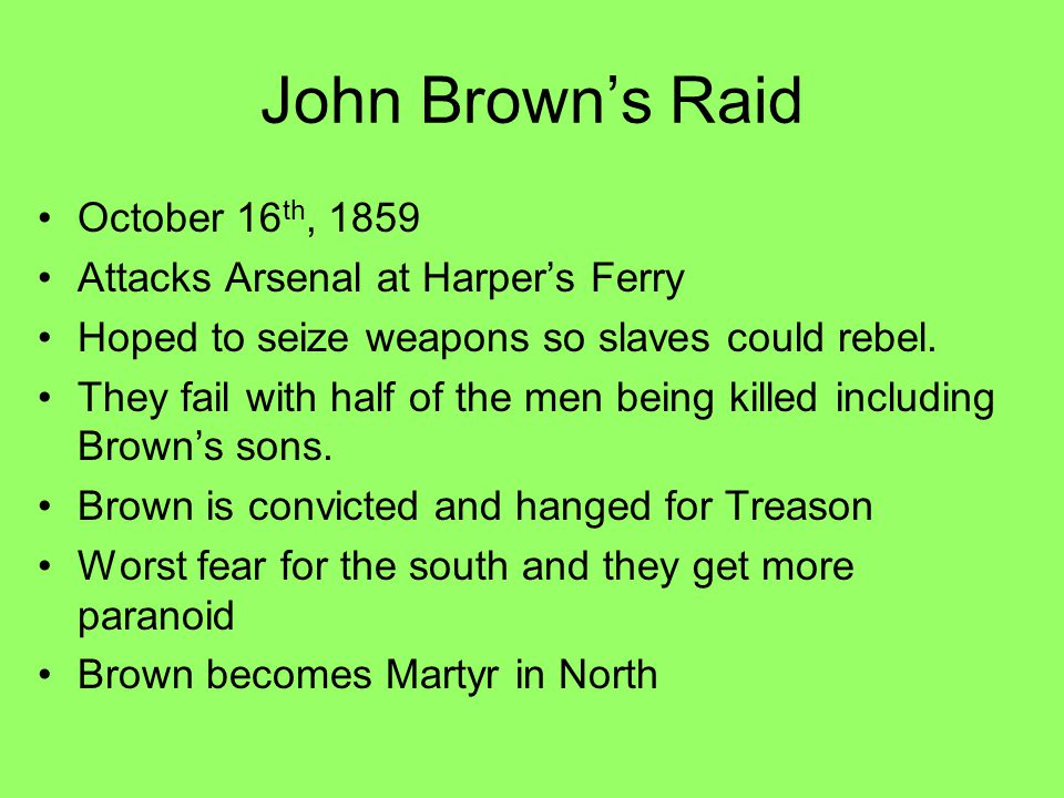 John Brown's Raid October 16 th, 1859 Attacks Arsenal at Harper's Ferry Hoped to seize weapons so slaves could rebel. They fail with half of the men b