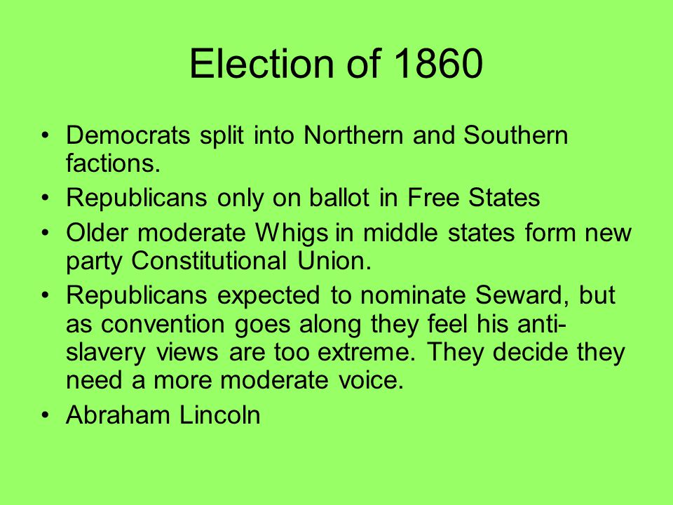 Election of 1860 Democrats split into Northern and Southern factions. Republicans only on ballot in Free States Older moderate Whigs in middle states