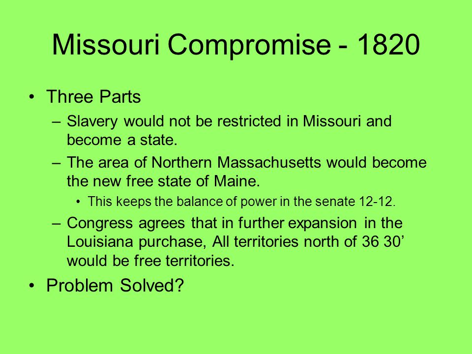 Missouri Compromise - 1820 Three Parts –Slavery would not be restricted in Missouri and become a state. –The area of Northern Massachusetts would beco