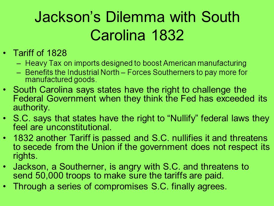 Jackson's Dilemma with South Carolina 1832 Tariff of 1828 –Heavy Tax on imports designed to boost American manufacturing –Benefits the Industrial Nort