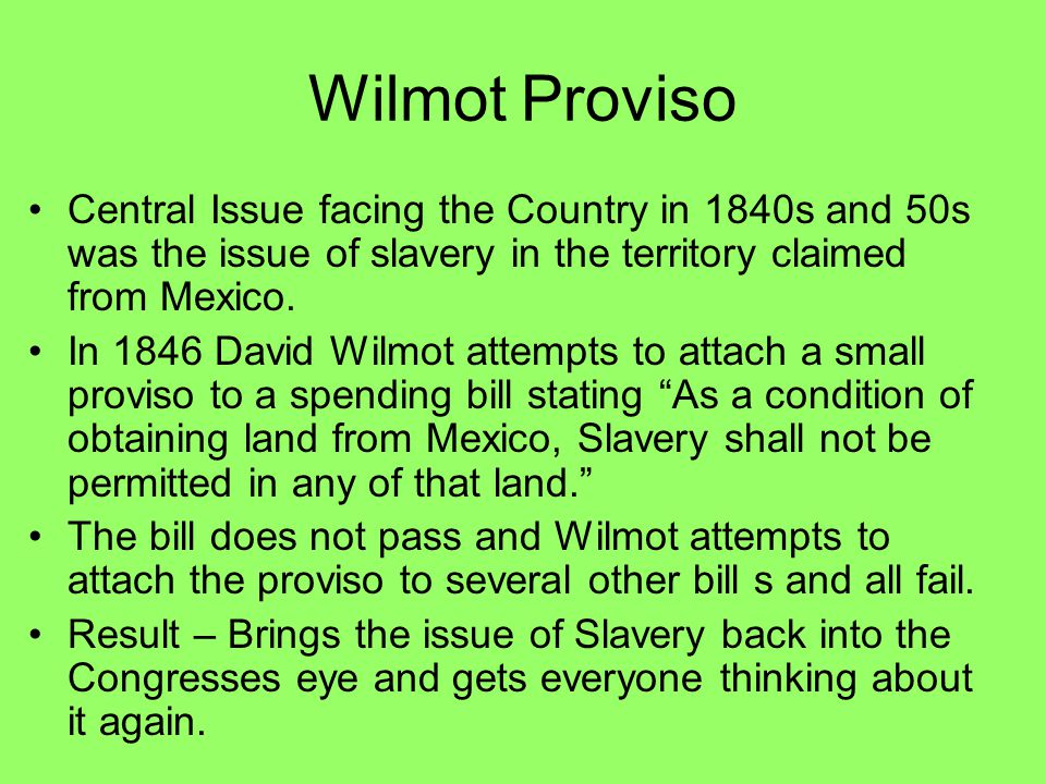 Wilmot Proviso Central Issue facing the Country in 1840s and 50s was the issue of slavery in the territory claimed from Mexico. In 1846 David Wilmot a
