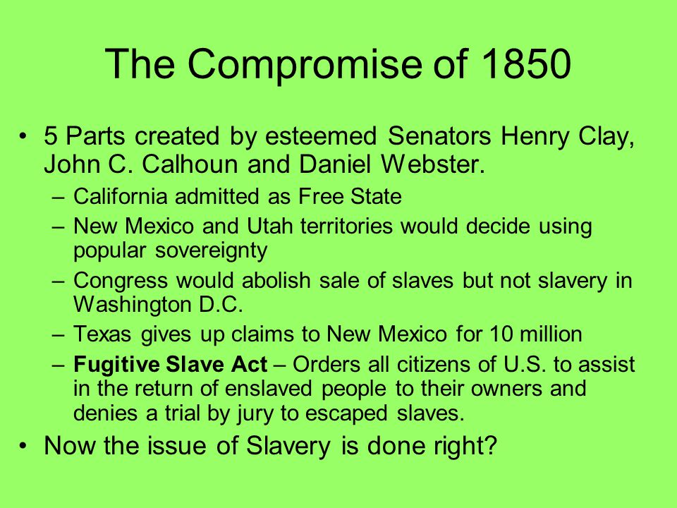 The Compromise of 1850 5 Parts created by esteemed Senators Henry Clay, John C. Calhoun and Daniel Webster. –California admitted as Free State –New Me