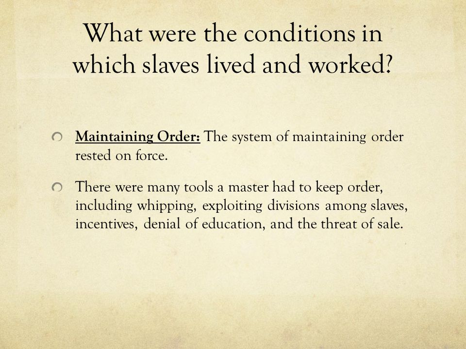 What were the conditions in which slaves lived and worked? Maintaining Order: The system of maintaining order rested on force. There were many tools a