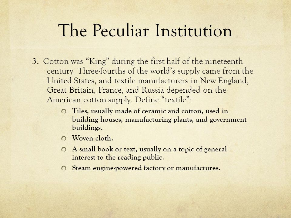 "The Peculiar Institution 3. Cotton was ""King"" during the first half of the nineteenth century. Three-fourths of the world's supply came from the Unite"