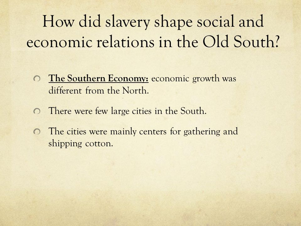 How did slavery shape social and economic relations in the Old South? The Southern Economy: economic growth was different from the North. There were f