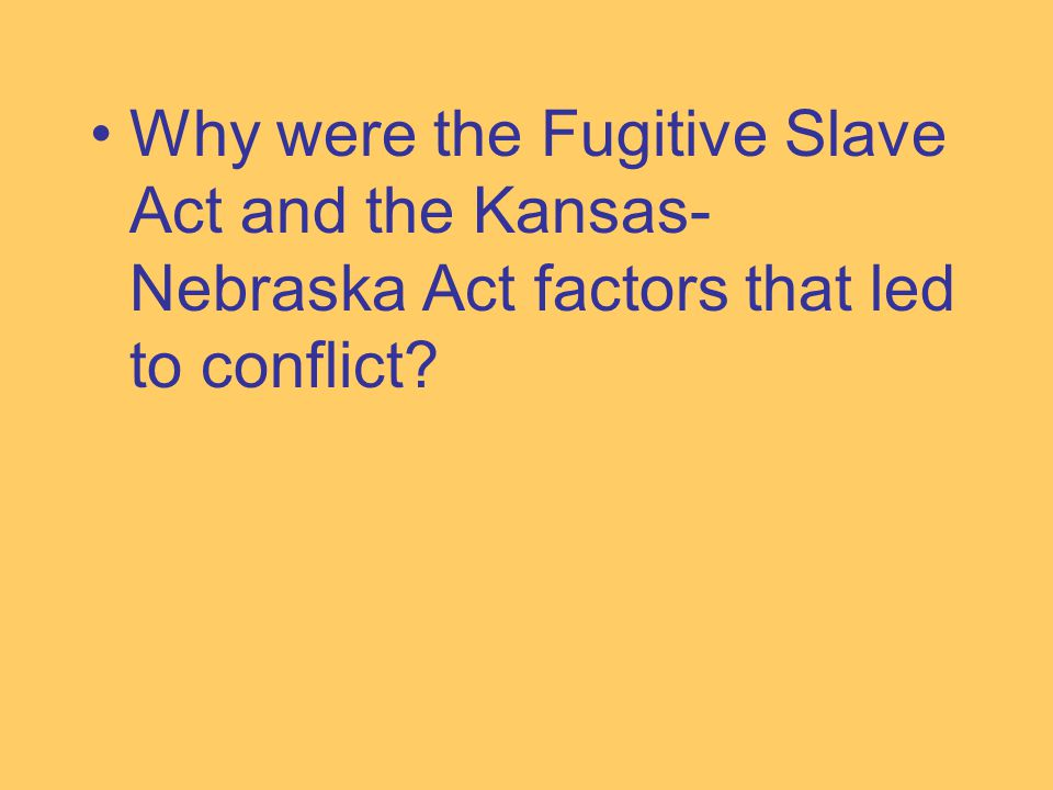 Why were the Fugitive Slave Act and the Kansas- Nebraska Act factors that led to conflict?