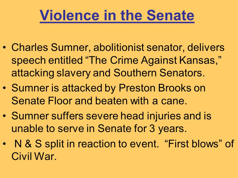 "Violence in the Senate Charles Sumner, abolitionist senator, delivers speech entitled ""The Crime Against Kansas,"" attacking slavery and Southern Senat"