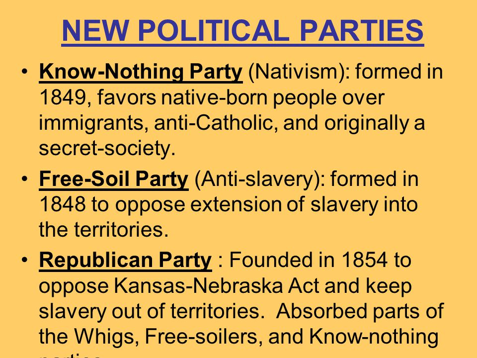 NEW POLITICAL PARTIES Know-Nothing Party (Nativism): formed in 1849, favors native-born people over immigrants, anti-Catholic, and originally a secret