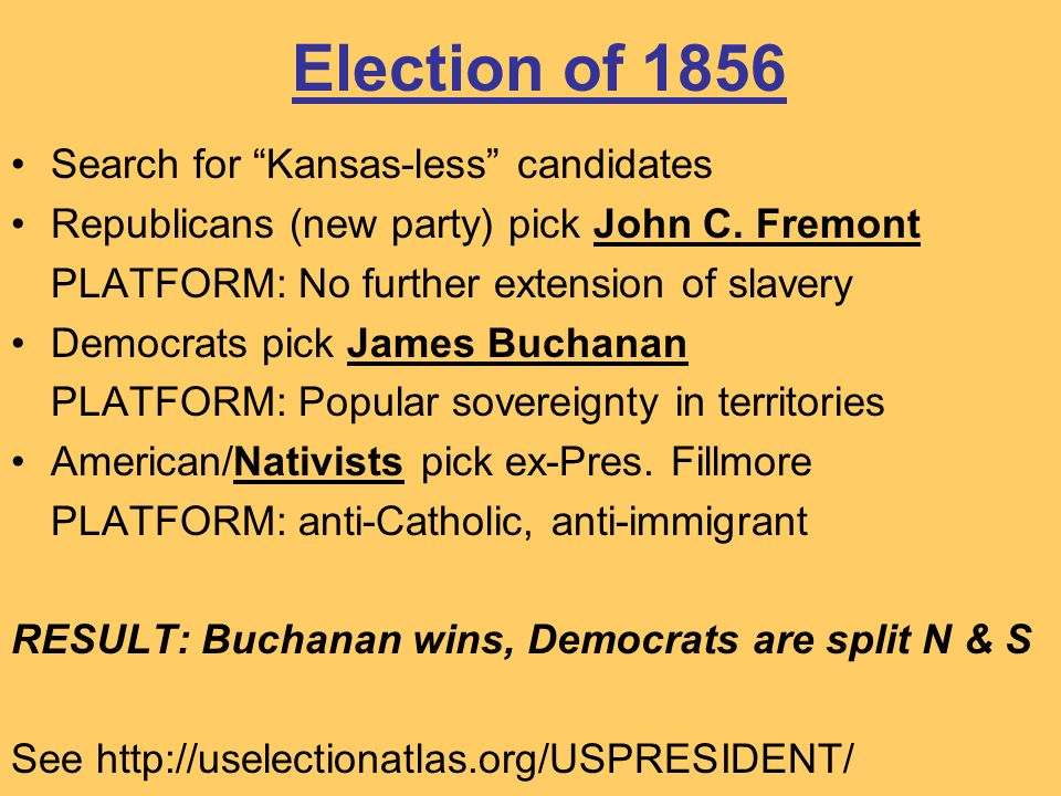 "Election of 1856 Search for ""Kansas-less"" candidates Republicans (new party) pick John C. Fremont PLATFORM: No further extension of slavery Democrats"