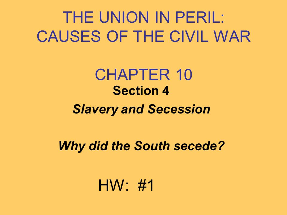 THE UNION IN PERIL: CAUSES OF THE CIVIL WAR CHAPTER 10 Section 4 Slavery and Secession Why did the South secede? HW: #1