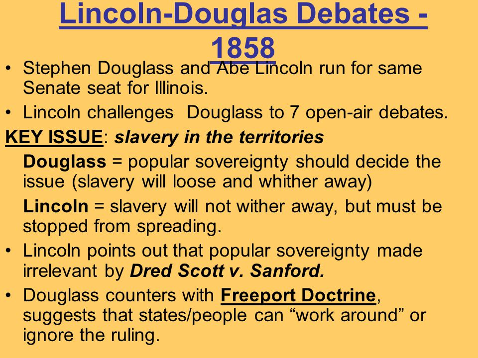 Lincoln-Douglas Debates - 1858 Stephen Douglass and Abe Lincoln run for same Senate seat for Illinois. Lincoln challenges Douglass to 7 open-air debat