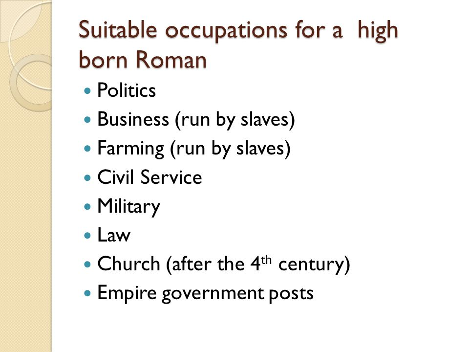 Suitable occupations for a high born Roman Politics Business (run by slaves) Farming (run by slaves) Civil Service Military Law Church (after the 4 th century) Empire government posts