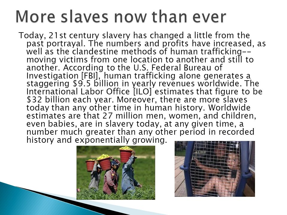 Today, 21st century slavery has changed a little from the past portrayal. The numbers and profits have increased, as well as the clandestine methods o