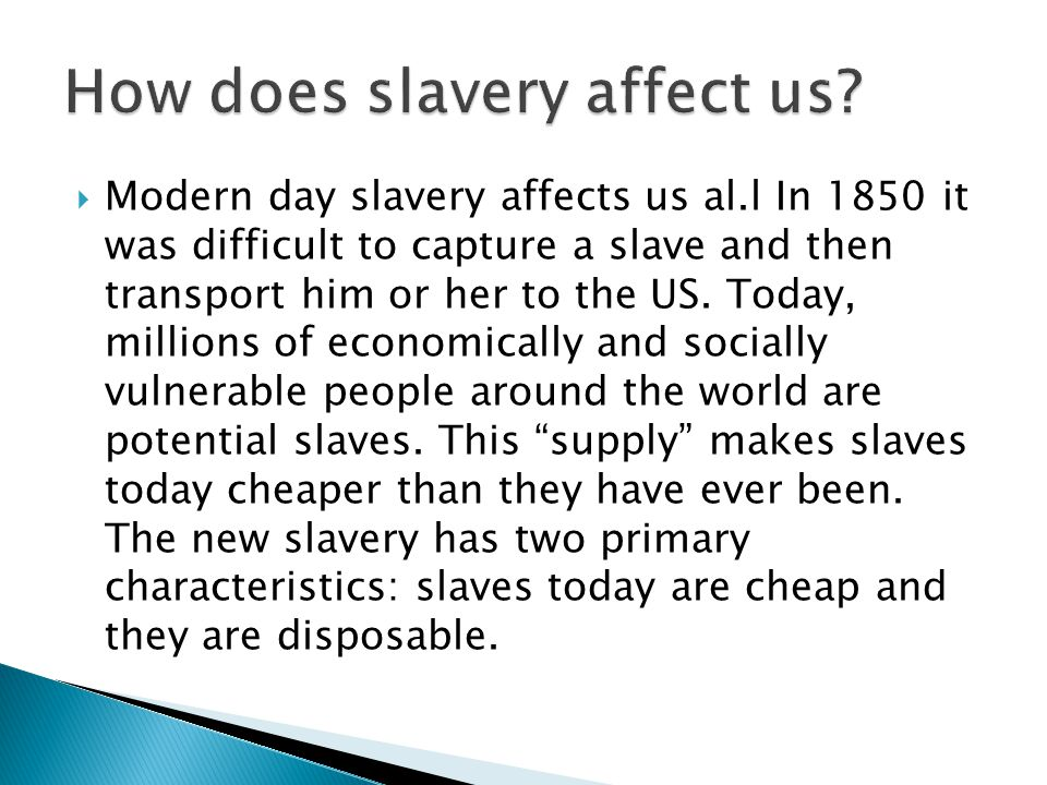  Modern day slavery affects us al.l In 1850 it was difficult to capture a slave and then transport him or her to the US. Today, millions of economica