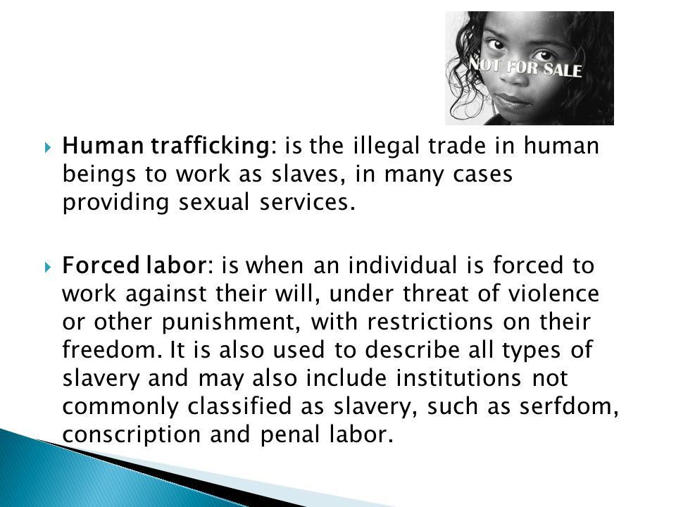  Human trafficking: is the illegal trade in human beings to work as slaves, in many cases providing sexual services.  Forced labor: is when an indiv