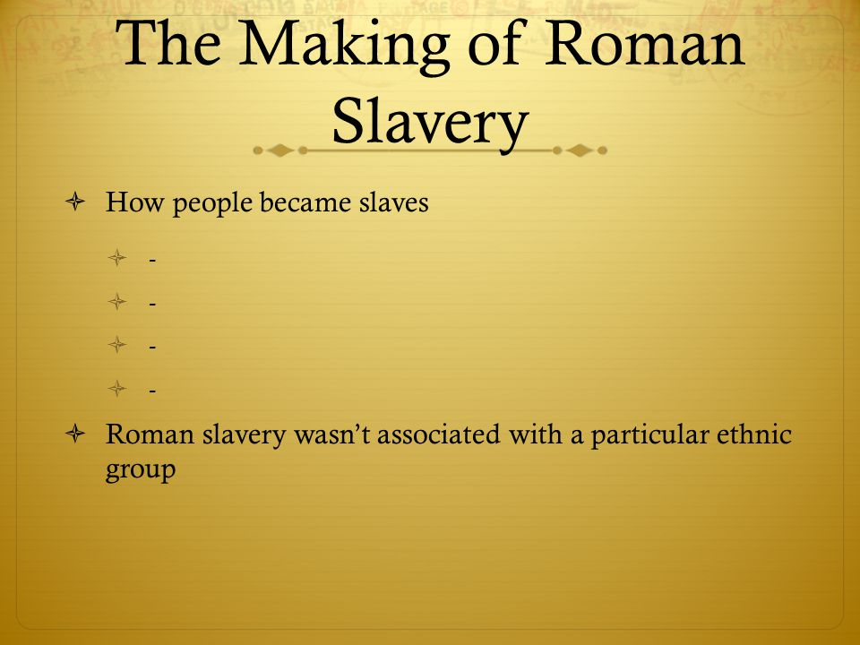 The Making of Roman Slavery  Little social critique of slavery  Including Christianity  Slavery was deeply entrenched in Roman society  Slaves had no legal rights