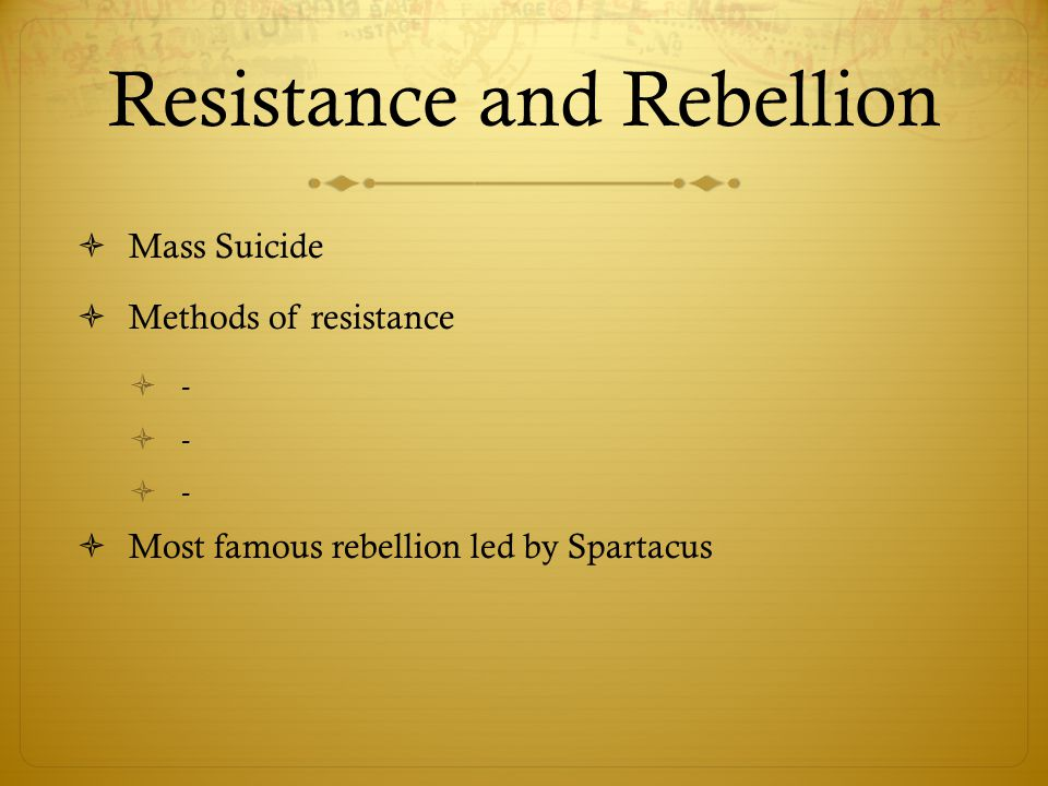 Resistance and Rebellion  Mass Suicide  Methods of resistance  -  Most famous rebellion led by Spartacus