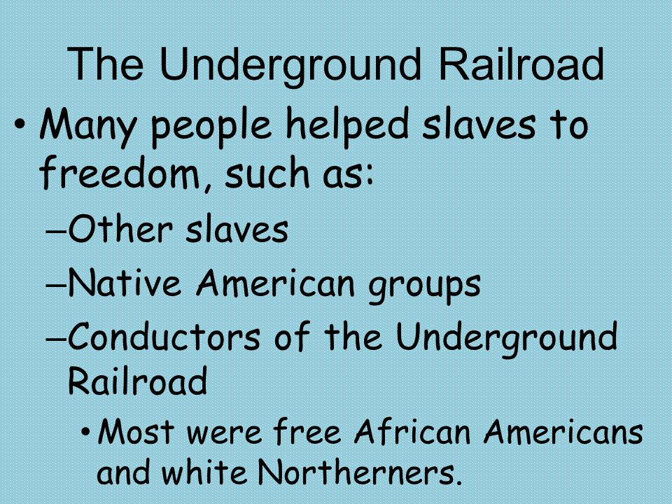 The Underground Railroad Many people helped slaves to freedom, such as: – Other slaves – Native American groups – Conductors of the Underground Railro