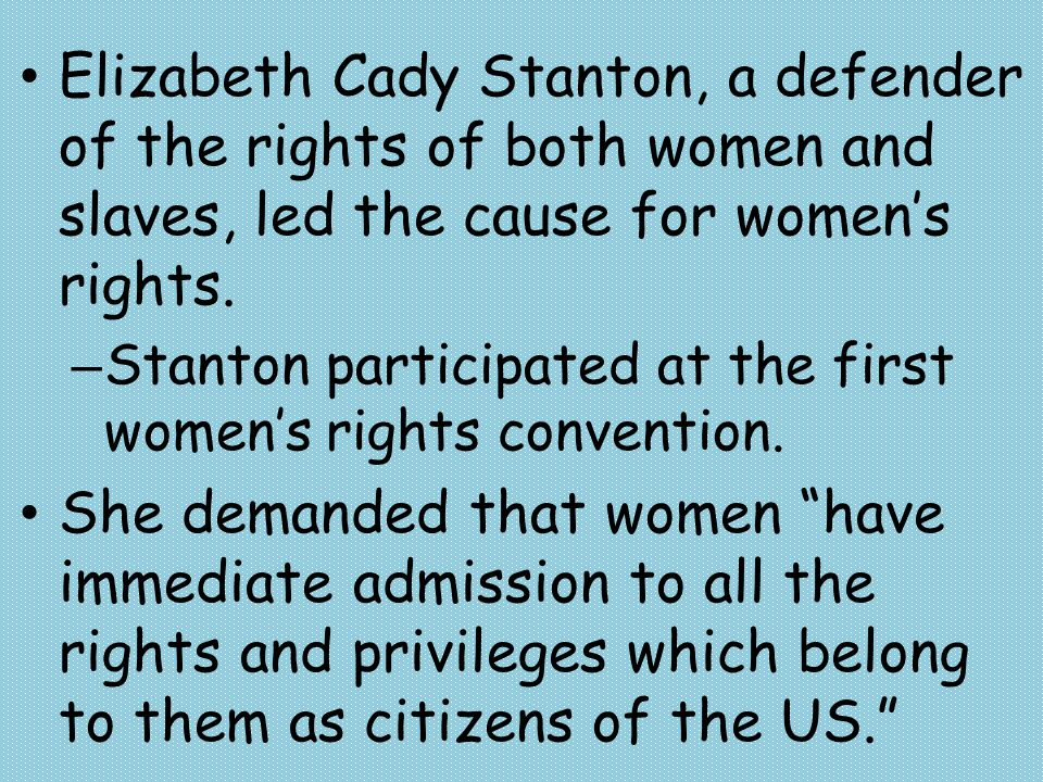 Elizabeth Cady Stanton, a defender of the rights of both women and slaves, led the cause for women's rights. – Stanton participated at the first women