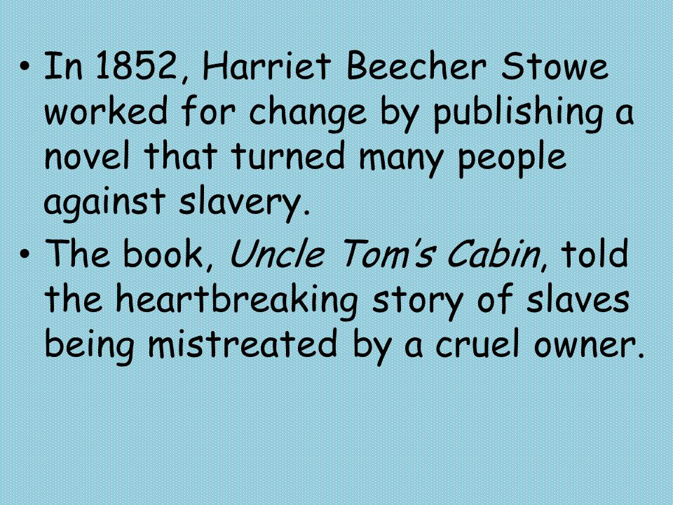 In 1852, Harriet Beecher Stowe worked for change by publishing a novel that turned many people against slavery. The book, Uncle Tom's Cabin, told the