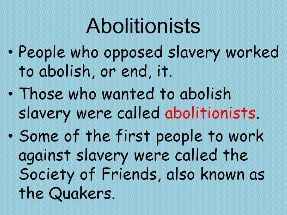 People who opposed slavery worked to abolish, or end, it. Those who wanted to abolish slavery were called abolitionists. Some of the first people to w