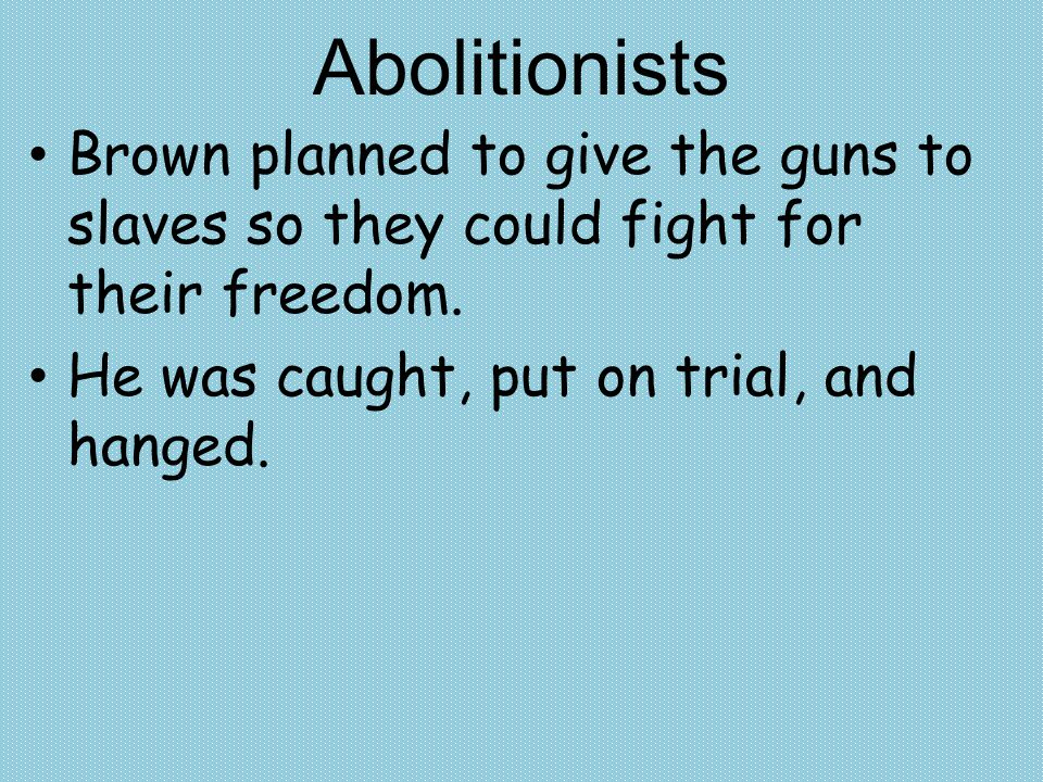 Brown planned to give the guns to slaves so they could fight for their freedom. He was caught, put on trial, and hanged. Abolitionists