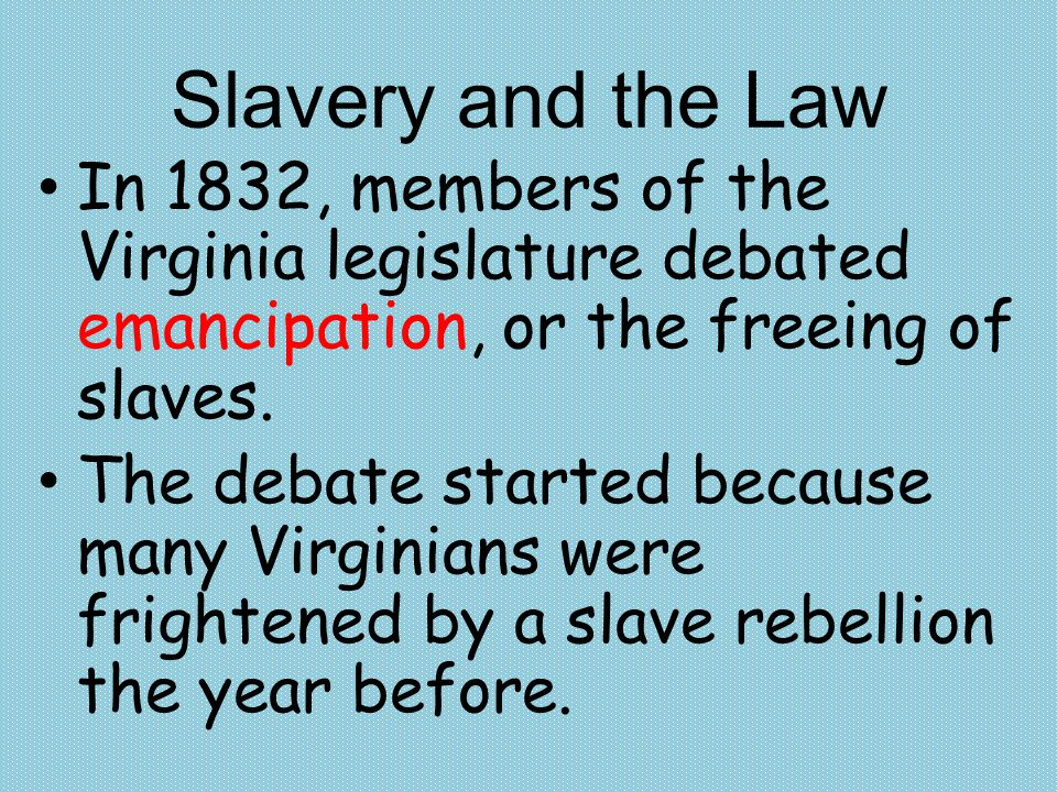 Slavery and the Law In 1832, members of the Virginia legislature debated emancipation, or the freeing of slaves. The debate started because many Virgi