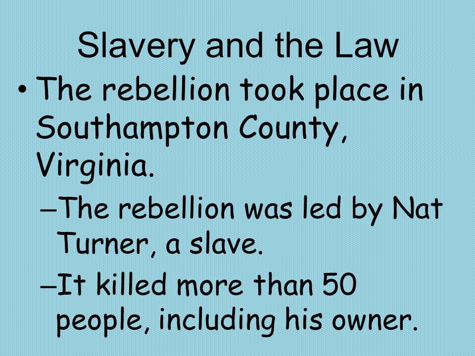 Slavery and the Law The rebellion took place in Southampton County, Virginia. – The rebellion was led by Nat Turner, a slave. – It killed more than 50