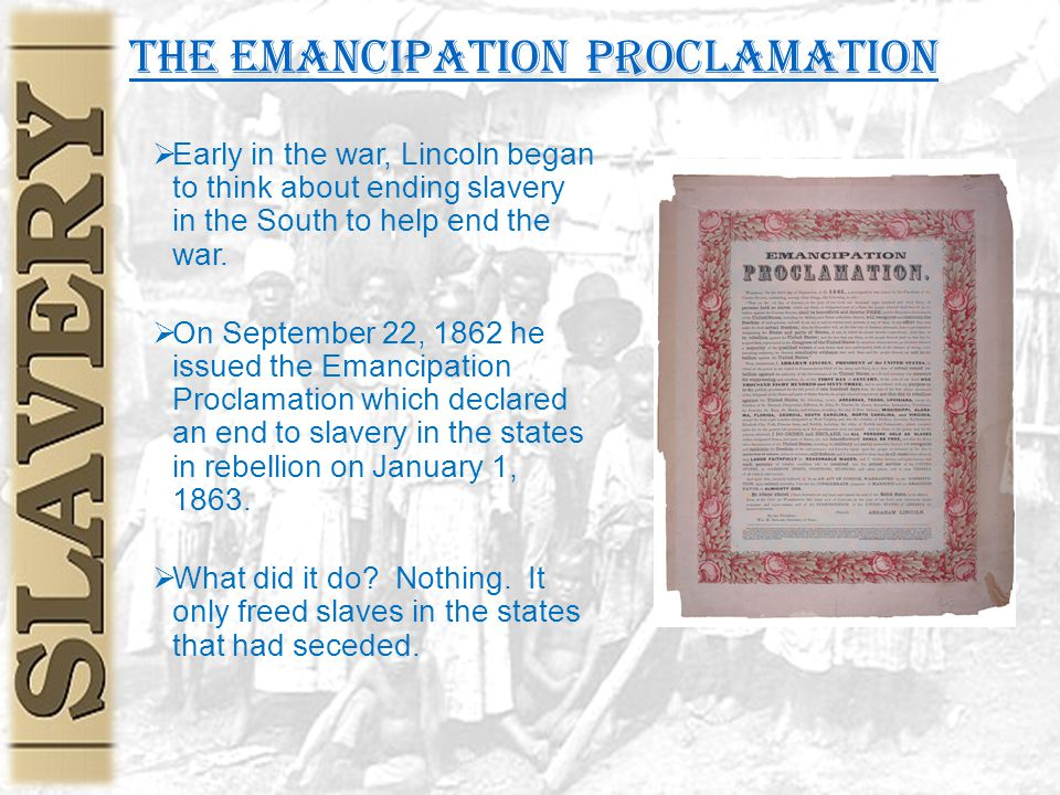 the Emancipation Proclamation  Early in the war, Lincoln began to think about ending slavery in the South to help end the war.  On September 22, 186
