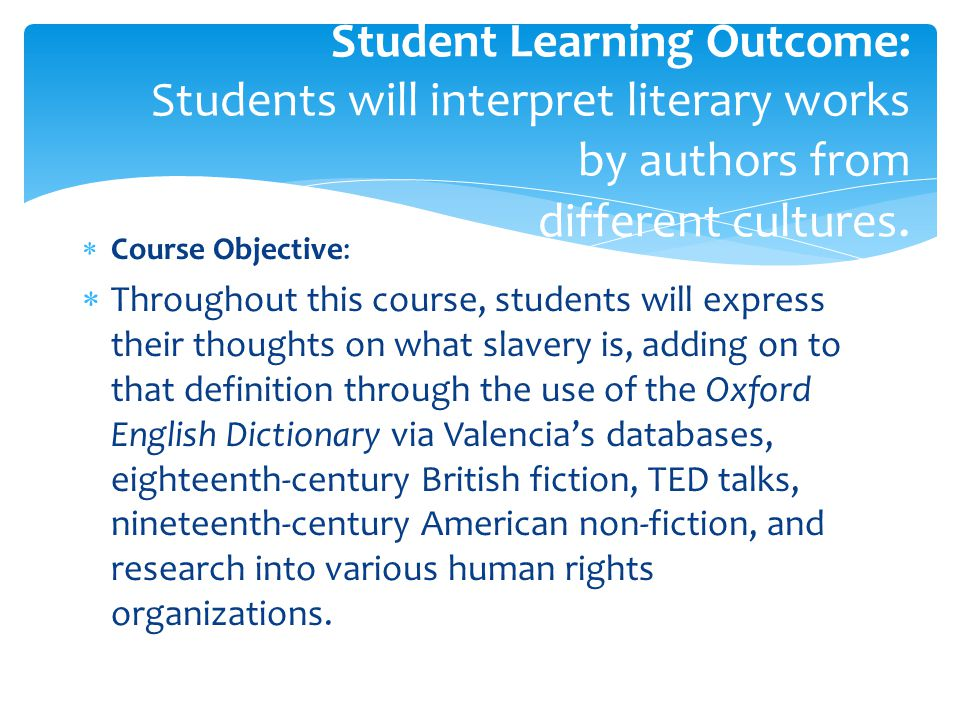  Course Objective:  Throughout this course, students will express their thoughts on what slavery is, adding on to that definition through the use of the Oxford English Dictionary via Valencia's databases, eighteenth-century British fiction, TED talks, nineteenth-century American non-fiction, and research into various human rights organizations.