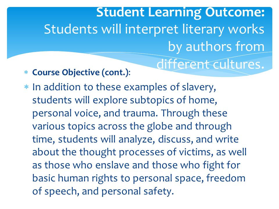  Course Objective (cont.):  In addition to these examples of slavery, students will explore subtopics of home, personal voice, and trauma.