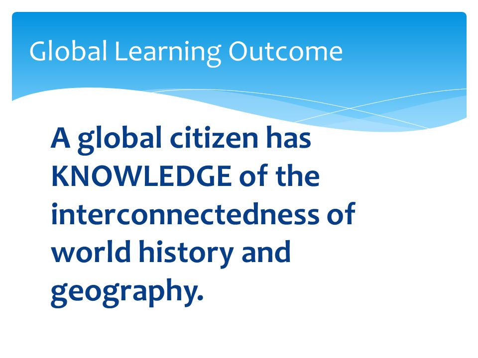 A global citizen has KNOWLEDGE of the interconnectedness of world history and geography.