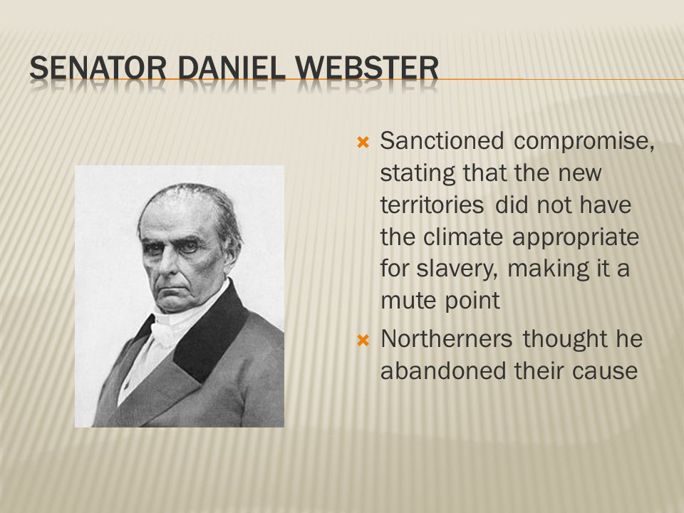  Sanctioned compromise, stating that the new territories did not have the climate appropriate for slavery, making it a mute point  Northerners thought he abandoned their cause