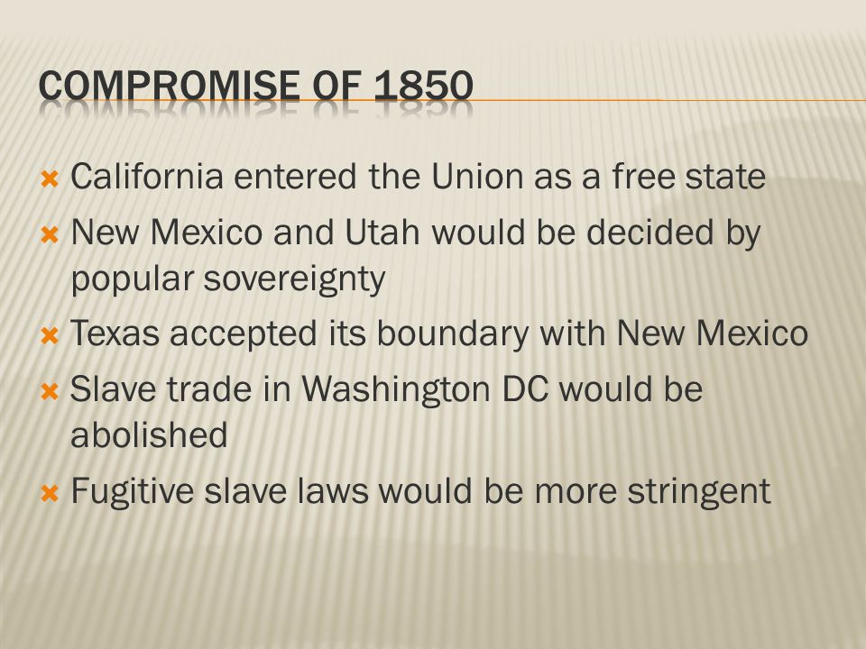  California entered the Union as a free state  New Mexico and Utah would be decided by popular sovereignty  Texas accepted its boundary with New Mexico  Slave trade in Washington DC would be abolished  Fugitive slave laws would be more stringent