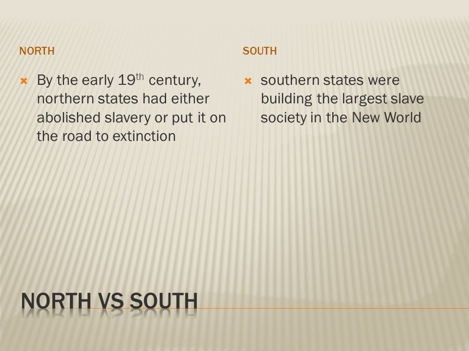 NORTHSOUTH  By the early 19 th century, northern states had either abolished slavery or put it on the road to extinction  southern states were building the largest slave society in the New World