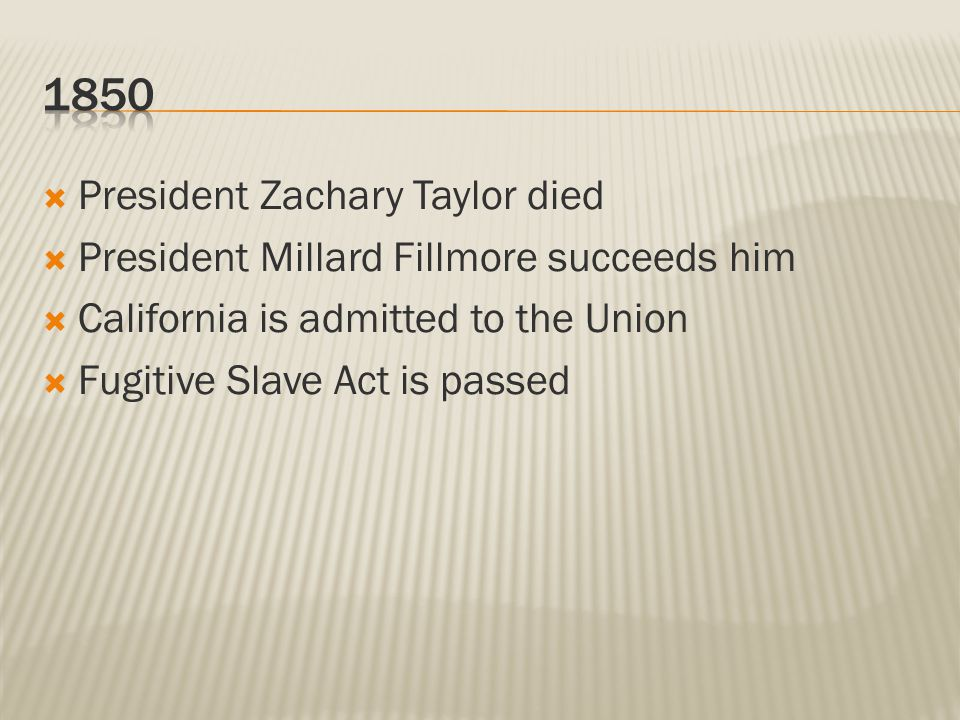  President Zachary Taylor died  President Millard Fillmore succeeds him  California is admitted to the Union  Fugitive Slave Act is passed