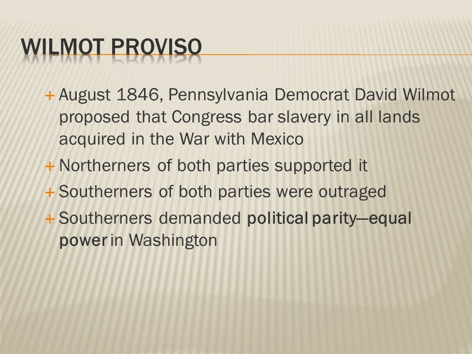  August 1846, Pennsylvania Democrat David Wilmot proposed that Congress bar slavery in all lands acquired in the War with Mexico  Northerners of both parties supported it  Southerners of both parties were outraged  Southerners demanded political parity—equal power in Washington