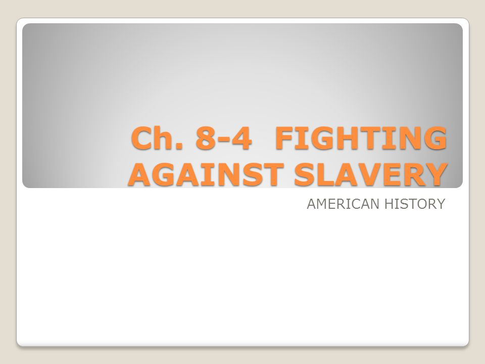 Ch. 8-4 FIGHTING AGAINST SLAVERY AMERICAN HISTORY