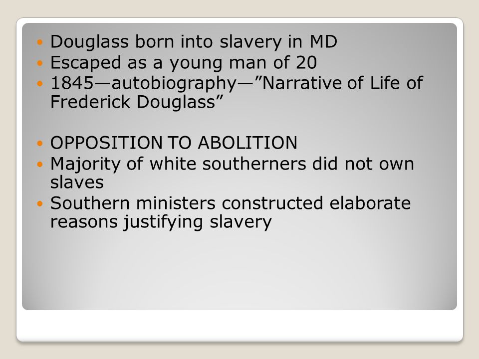 Douglass born into slavery in MD Escaped as a young man of 20 1845—autobiography— Narrative of Life of Frederick Douglass OPPOSITION TO ABOLITION Majority of white southerners did not own slaves Southern ministers constructed elaborate reasons justifying slavery