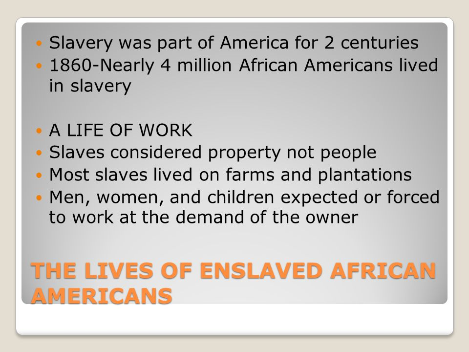 THE LIVES OF ENSLAVED AFRICAN AMERICANS Slavery was part of America for 2 centuries 1860-Nearly 4 million African Americans lived in slavery A LIFE OF