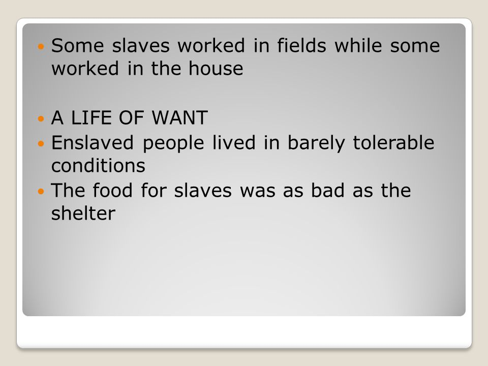 Some slaves worked in fields while some worked in the house A LIFE OF WANT Enslaved people lived in barely tolerable conditions The food for slaves was as bad as the shelter