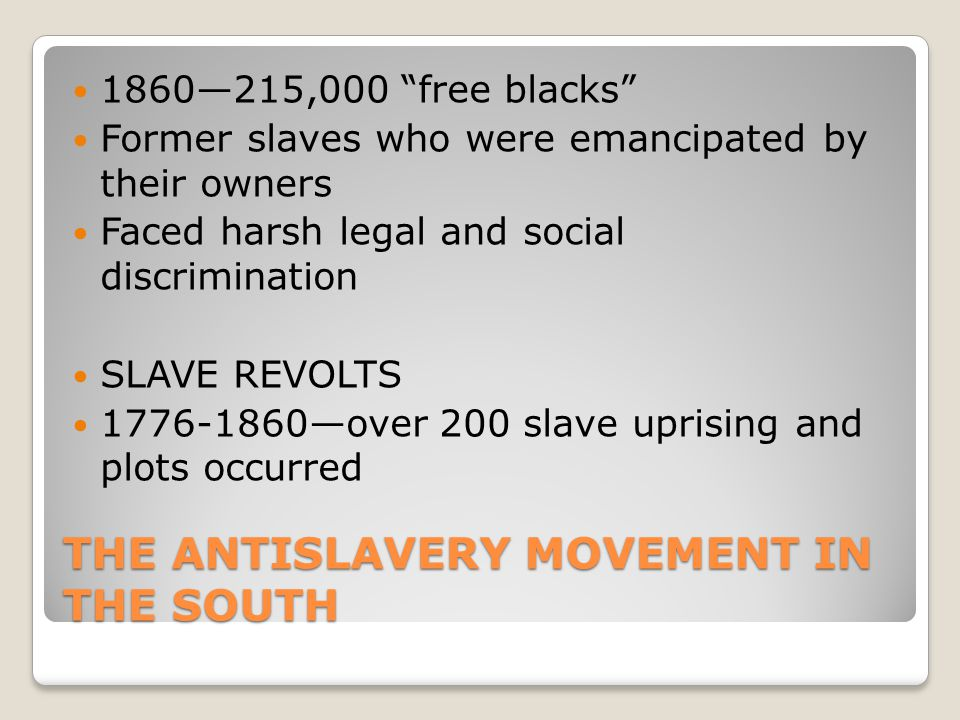 """THE ANTISLAVERY MOVEMENT IN THE SOUTH 1860—215,000 """"free blacks"""" Former slaves who were emancipated by their owners Faced harsh legal and social discr"""