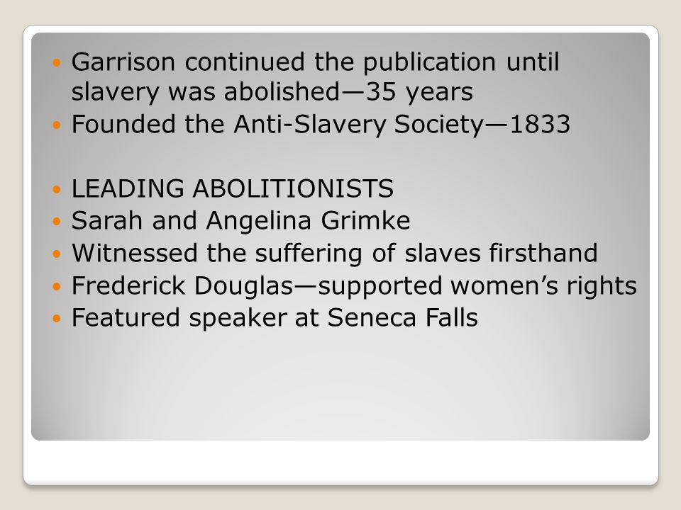 Garrison continued the publication until slavery was abolished—35 years Founded the Anti-Slavery Society—1833 LEADING ABOLITIONISTS Sarah and Angelina