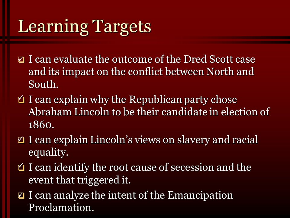 Learning Targets  I can evaluate the outcome of the Dred Scott case and its impact on the conflict between North and South.  I can explain why the R