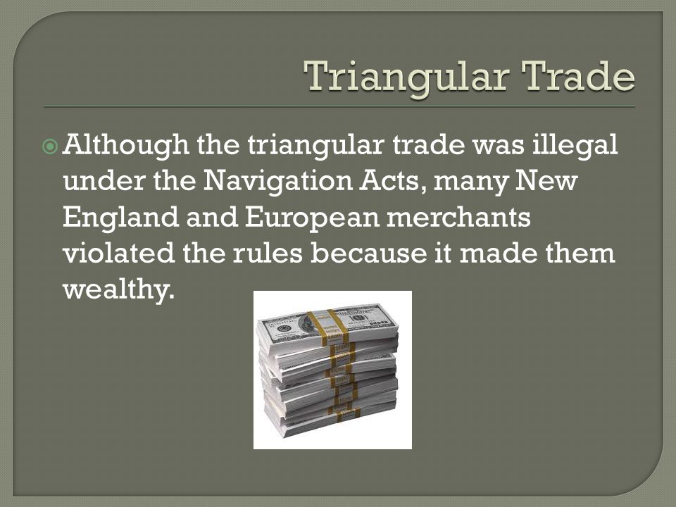  Although the triangular trade was illegal under the Navigation Acts, many New England and European merchants violated the rules because it made them wealthy.