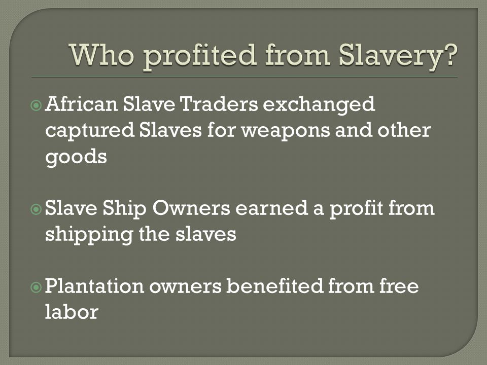  African Slave Traders exchanged captured Slaves for weapons and other goods  Slave Ship Owners earned a profit from shipping the slaves  Plantation owners benefited from free labor