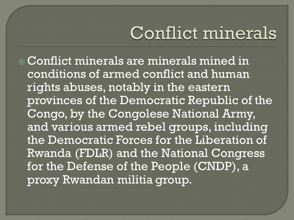  Conflict minerals are minerals mined in conditions of armed conflict and human rights abuses, notably in the eastern provinces of the Democratic Republic of the Congo, by the Congolese National Army, and various armed rebel groups, including the Democratic Forces for the Liberation of Rwanda (FDLR) and the National Congress for the Defense of the People (CNDP), a proxy Rwandan militia group.
